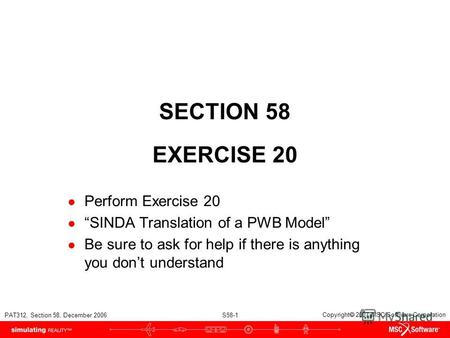 PAT312, Section 58, December 2006 S58-1 Copyright 2007 MSC.Software Corporation SECTION 58 EXERCISE 20 Perform Exercise 20 SINDA Translation of a PWB Model.