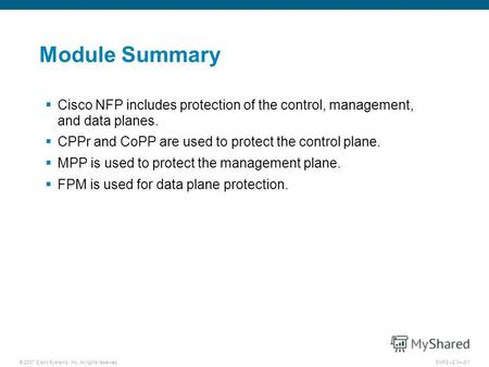 © 2007 Cisco Systems, Inc. All rights reserved.SNRS v2.03-1 Module Summary Cisco NFP includes protection of the control, management, and data planes. CPPr.
