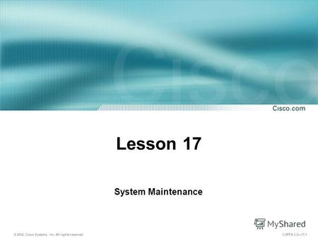 © 2004, Cisco Systems, Inc. All rights reserved. CSPFA 3.217-1 Lesson 17 System Maintenance.