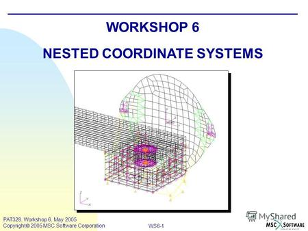WS6-1 PAT328, Workshop 6, May 2005 Copyright 2005 MSC.Software Corporation WORKSHOP 6 NESTED COORDINATE SYSTEMS.