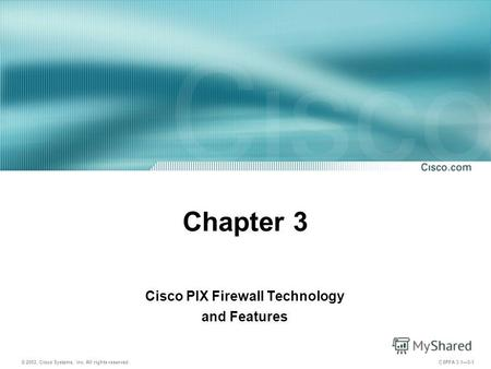 © 2003, Cisco Systems, Inc. All rights reserved. CSPFA 3.13-1 Chapter 3 Cisco PIX Firewall Technology and Features.