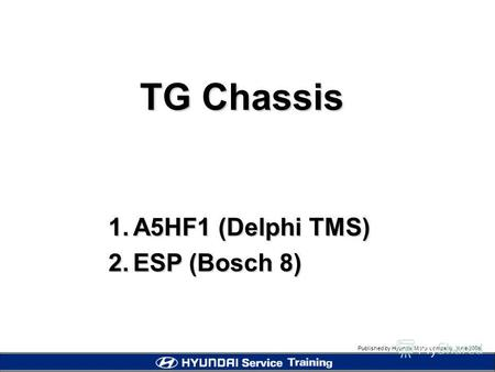 Published by Hyundai Motor company, june 2005 TG Chassis 1.A5HF1 (Delphi TMS) 2. ESP (Bosch 8)