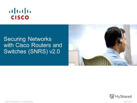 © 2007 Cisco Systems, Inc. All rights reserved. Securing Networks with Cisco Routers and Switches (SNRS) v2.0 SNRS v2.01.