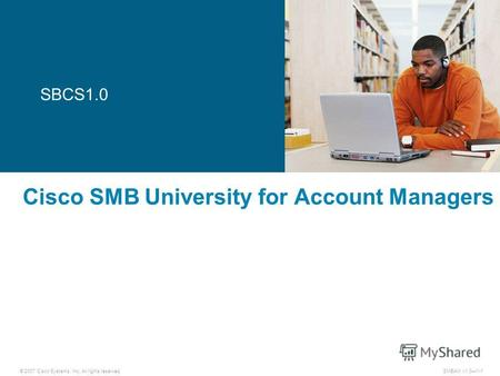 © 2007 Cisco Systems, Inc. All rights reserved. SMBAM v1.01-1 Cisco SMB University for Account Managers SBCS1.0.