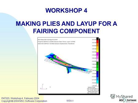 WORKSHOP 4 MAKING PLIES AND LAYUP FOR A FAIRING COMPONENT WS4-1 PAT325, Workshop 4, February 2004 Copyright 2004 MSC.Software Corporation.