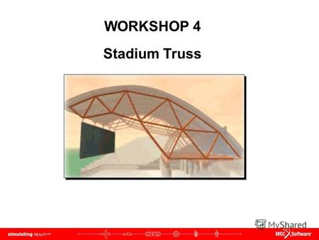 WORKSHOP 4 Stadium Truss. WS4-2 NAS120, Workshop 4, May 2006 Copyright 2005 MSC.Software Corporation.