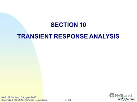 S10-1 NAS122, Section 10, August 2005 Copyright 2005 MSC.Software Corporation SECTION 10 TRANSIENT RESPONSE ANALYSIS.