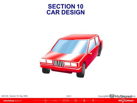 SECTION 10 CAR DESIGN S10-1 NAS120, Section 10, May 2006 Copyright 2006 MSC.Software Corporation.