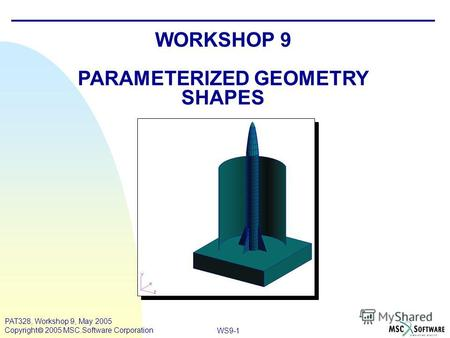 WS9-1 PAT328, Workshop 9, May 2005 Copyright 2005 MSC.Software Corporation WORKSHOP 9 PARAMETERIZED GEOMETRY SHAPES.