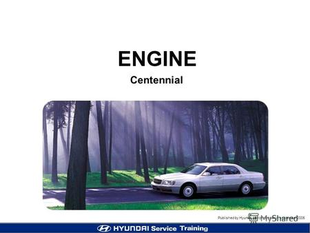 Published by Hyundai Motor company, september 2005 1 Centennial ENGINE Published by Hyundai Motor company, september 2005.