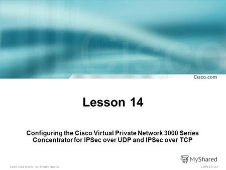 © 2003, Cisco Systems, Inc. All rights reserved. CSVPN 4.014-1 Lesson 14 Configuring the Cisco Virtual Private Network 3000 Series Concentrator for IPSec.