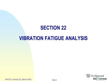 S22-1 PAT318, Section 22, March 2005 SECTION 22 VIBRATION FATIGUE ANALYSIS.