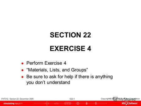 PAT312, Section 22, December 2006 S22-1 Copyright 2007 MSC.Software Corporation SECTION 22 EXERCISE 4 Perform Exercise 4 Materials, Lists, and Groups Be.