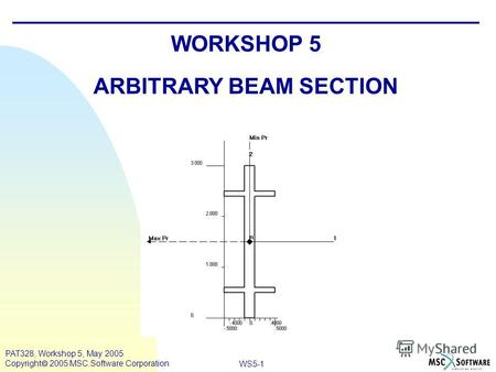 WS5-1 PAT328, Workshop 5, May 2005 Copyright 2005 MSC.Software Corporation WORKSHOP 5 ARBITRARY BEAM SECTION.
