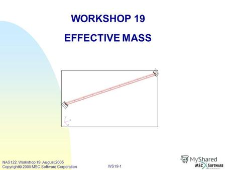 WS19-1 WORKSHOP 19 EFFECTIVE MASS NAS122, Workshop 19, August 2005 Copyright 2005 MSC.Software Corporation.