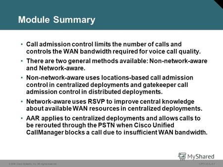 © 2006 Cisco Systems, Inc. All rights reserved. CIPT1 v5.05-1 Module Summary Call admission control limits the number of calls and controls the WAN bandwidth.