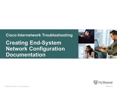 Cisco Internetwork Troubleshooting Creating End-System Network Configuration Documentation © 2005 Cisco Systems, Inc. All rights reserved. CIT v5.21-1.