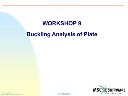 Workshop 9-1 NAS101 Workshops Copyright 2001 MSC.Software Corporation WORKSHOP 9 Buckling Analysis of Plate.