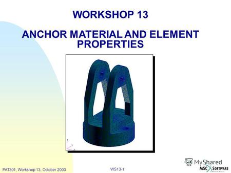 WS13-1 WORKSHOP 13 ANCHOR MATERIAL AND ELEMENT PROPERTIES PAT301, Workshop 13, October 2003.