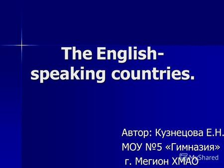 The English- speaking countries. Автор: Кузнецова Е.Н. МОУ 5 «Гимназия» г. Мегион ХМАО г. Мегион ХМАО.