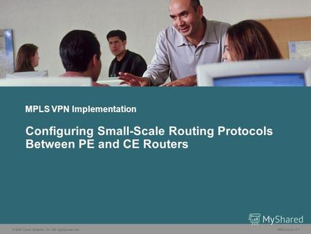 © 2006 Cisco Systems, Inc. All rights reserved. MPLS v2.25-1 MPLS VPN Implementation Configuring Small-Scale Routing Protocols Between PE and CE Routers.