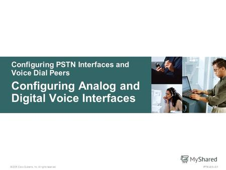 © 2005 Cisco Systems, Inc. All rights reserved. IPTX v2.03-1 Configuring PSTN Interfaces and Voice Dial Peers Configuring Analog and Digital Voice Interfaces.