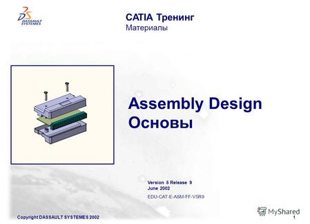Copyright DASSAULT SYSTEMES 20021 Assembly Design Основы CATIA Тренинг Материалы Version 5 Release 9 June 2002 EDU-CAT-E-ASM-FF-V5R9.