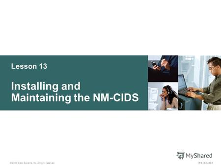 © 2005 Cisco Systems, Inc. All rights reserved. IPS v5.013-1 Lesson 13 Installing and Maintaining the NM-CIDS.