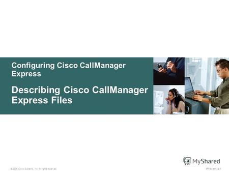 © 2005 Cisco Systems, Inc. All rights reserved. IPTX v2.02-1 Configuring Cisco CallManager Express Describing Cisco CallManager Express Files.