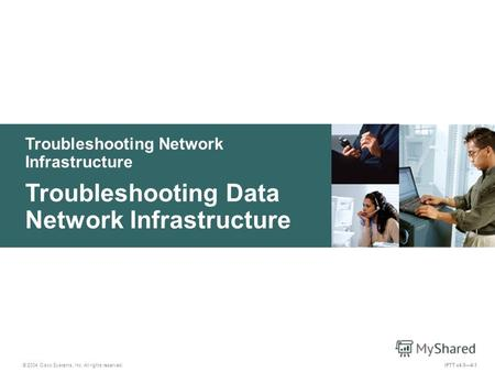 Troubleshooting Network Infrastructure © 2004 Cisco Systems, Inc. All rights reserved. IPTT v4.04-1 Troubleshooting Data Network Infrastructure.