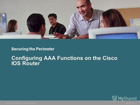 © 2006 Cisco Systems, Inc. All rights reserved. SND v2.02-1 Securing the Perimeter Configuring AAA Functions on the Cisco IOS Router.