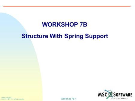 Workshop 7B-1 NAS101 Workshops Copyright 2001 MSC.Software Corporation WORKSHOP 7B Structure With Spring Support.