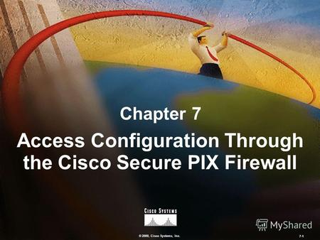 © 2000, Cisco Systems, Inc. 7-1 Chapter 7 Access Configuration Through the Cisco Secure PIX Firewall.
