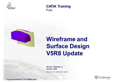 Copyright DASSAULT SYSTEMES 20021 Wireframe and Surface Design V5R8 Update CATIA Training Foils Version 5 Release 8 January 2002 EDU-CAT-E-WFS-UF-V5R8.
