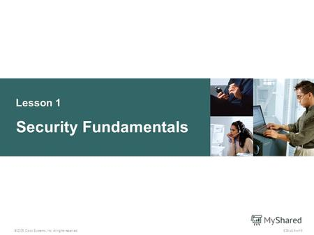 Lesson 1 Security Fundamentals © 2005 Cisco Systems, Inc. All rights reserved. CSI v2.11-1.