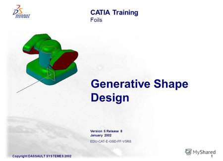 Copyright DASSAULT SYSTEMES 20021 Generative Shape Design CATIA Training Foils Version 5 Release 8 January 2002 EDU-CAT-E-GSD-FF-V5R8.