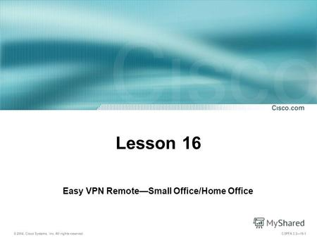 © 2004, Cisco Systems, Inc. All rights reserved. CSPFA 3.216-1 Lesson 16 Easy VPN RemoteSmall Office/Home Office.