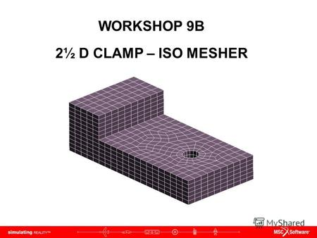 WORKSHOP 9B 2½ D CLAMP – ISO MESHER. WS9B-2 NAS120, Workshop 9B, May 2006 Copyright 2005 MSC.Software Corporation.