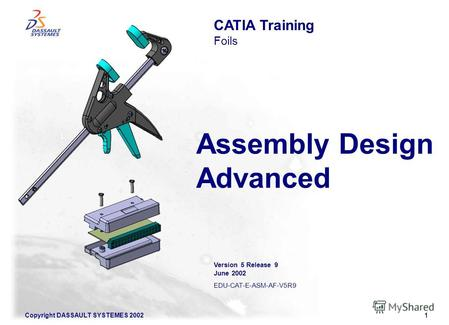Copyright DASSAULT SYSTEMES 20021 Assembly Design Advanced CATIA Training Foils Version 5 Release 9 June 2002 EDU-CAT-E-ASM-AF-V5R9.