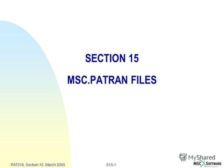 S15-1 PAT318, Section 15, March 2005 SECTION 15 MSC.PATRAN FILES.
