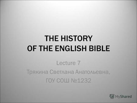 THE HISTORY OF THE ENGLISH BIBLE Lecture 7 Трякина Светлана Анатольевна, ГОУ СОШ 1232.
