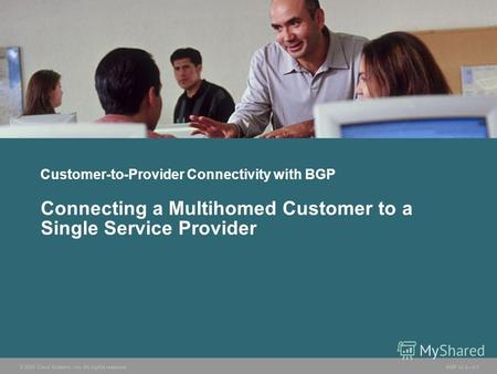 © 2005 Cisco Systems, Inc. All rights reserved. BGP v3.25-1 Customer-to-Provider Connectivity with BGP Connecting a Multihomed Customer to a Single Service.