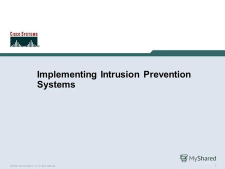 1 © 2005 Cisco Systems, Inc. All rights reserved. Implementing Intrusion Prevention Systems.
