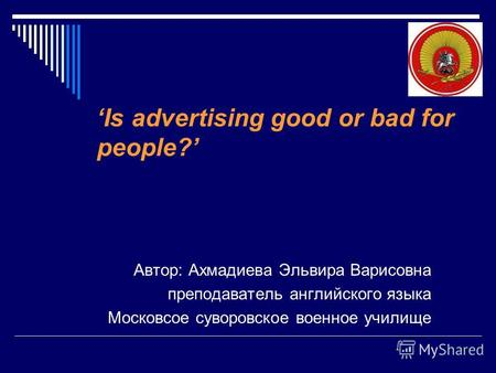 Is advertising good or bad for people? Автор: Ахмадиева Эльвира Варисовна преподаватель английского языка Московсое суворовское военное училище.