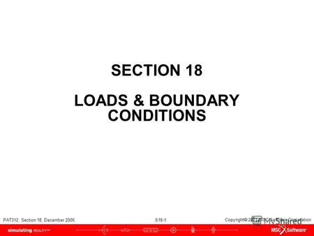 PAT312, Section 18, December 2006 S18-1 Copyright 2007 MSC.Software Corporation SECTION 18 LOADS & BOUNDARY CONDITIONS.