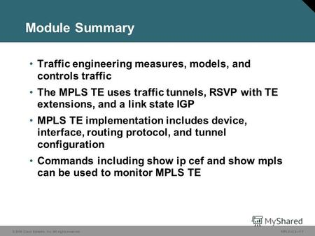 © 2006 Cisco Systems, Inc. All rights reserved. MPLS v2.27-1 Module Summary Traffic engineering measures, models, and controls traffic The MPLS TE uses.