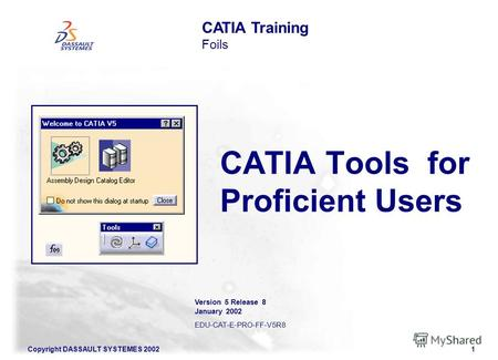 Copyright DASSAULT SYSTEMES 20021 CATIA Tools for Proficient Users CATIA Training Foils Version 5 Release 8 January 2002 EDU-CAT-E-PRO-FF-V5R8.