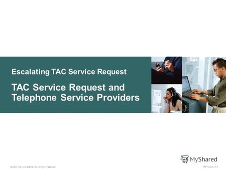 Escalating TAC Service Request © 2004 Cisco Systems, Inc. All rights reserved. IPTT v4.07-1 TAC Service Request and Telephone Service Providers.