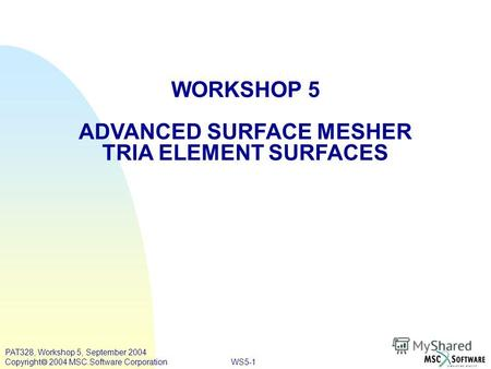 WS5-1 PAT328, Workshop 5, September 2004 Copyright 2004 MSC.Software Corporation WORKSHOP 5 ADVANCED SURFACE MESHER TRIA ELEMENT SURFACES.