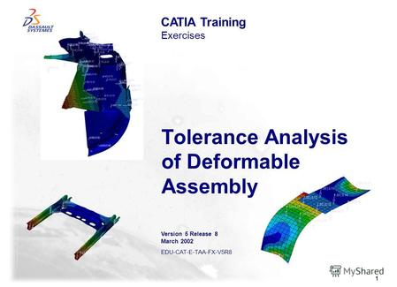 1 Tolerance Analysis of Deformable Assembly CATIA Training Exercises Version 5 Release 8 March 2002 EDU-CAT-E-TAA-FX-V5R8.